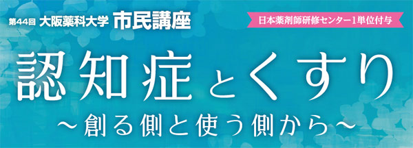 大阪薬科大学市民講座「認知症とくすり 〜創る側と使う側から〜」